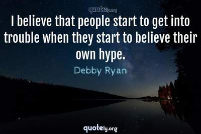 Photo Quote of I believe that people start to get into trouble when they start to believe their own hype.