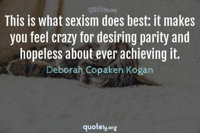 Photo Quote of This is what sexism does best: it makes you feel crazy for desiring parity and hopeless about ever achieving it.
