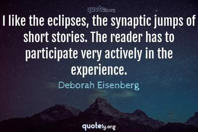 Photo Quote of I like the eclipses, the synaptic jumps of short stories. The reader has to participate very actively in the experience.