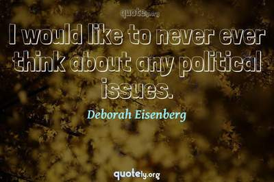 Photo Quote of I would like to never ever think about any political issues.