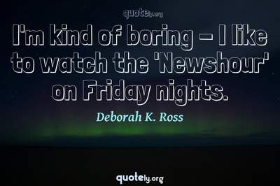 Photo Quote of I'm kind of boring - I like to watch the 'Newshour' on Friday nights.