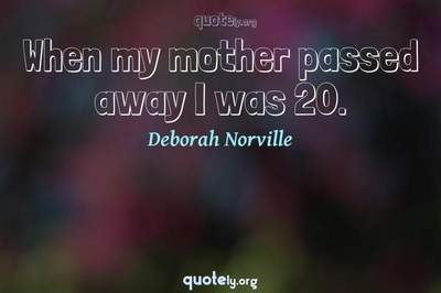 Photo Quote of When my mother passed away I was 20.