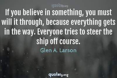 Photo Quote of If you believe in something, you must will it through, because everything gets in the way. Everyone tries to steer the ship off course.