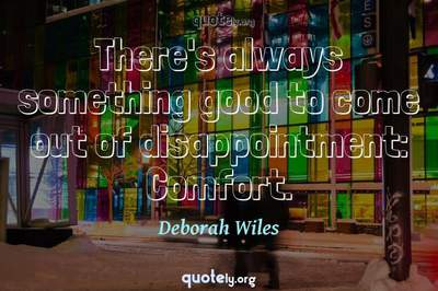 Photo Quote of There's always something good to come out of disappointment: Comfort.