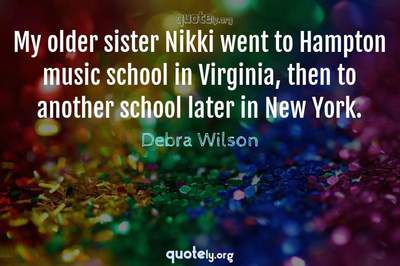 Photo Quote of My older sister Nikki went to Hampton music school in Virginia, then to another school later in New York.