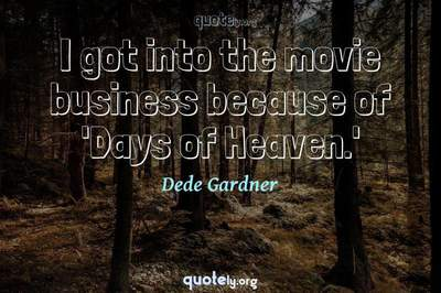 Photo Quote of I got into the movie business because of 'Days of Heaven.'