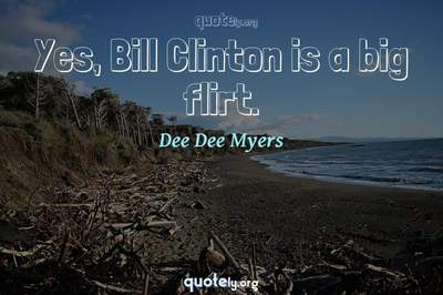 Photo Quote of Yes, Bill Clinton is a big flirt.