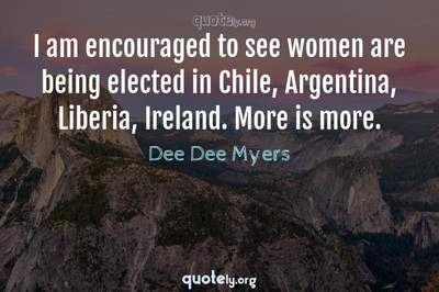 Photo Quote of I am encouraged to see women are being elected in Chile, Argentina, Liberia, Ireland. More is more.