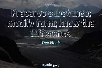Photo Quote of Preserve substance; modify form; know the difference.