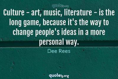 Photo Quote of Culture - art, music, literature - is the long game, because it's the way to change people's ideas in a more personal way.