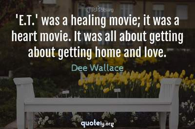 Photo Quote of 'E.T.' was a healing movie; it was a heart movie. It was all about getting about getting home and love.