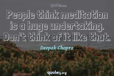 Photo Quote of People think meditation is a huge undertaking. Don't think of it like that.