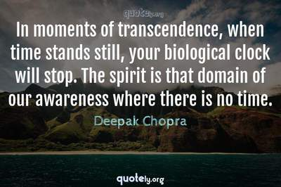 Photo Quote of In moments of transcendence, when time stands still, your biological clock will stop. The spirit is that domain of our awareness where there is no time.