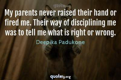 Photo Quote of My parents never raised their hand or fired me. Their way of disciplining me was to tell me what is right or wrong.