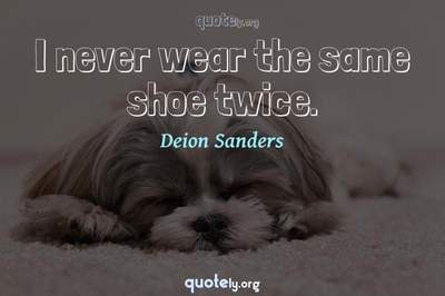 Photo Quote of I never wear the same shoe twice.