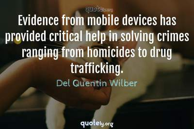 Photo Quote of Evidence from mobile devices has provided critical help in solving crimes ranging from homicides to drug trafficking.