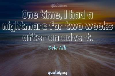 Photo Quote of One time, I had a nightmare for two weeks after an advert.