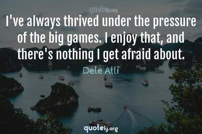 Photo Quote of I've always thrived under the pressure of the big games. I enjoy that, and there's nothing I get afraid about.
