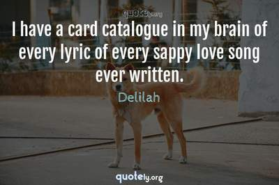 Photo Quote of I have a card catalogue in my brain of every lyric of every sappy love song ever written.