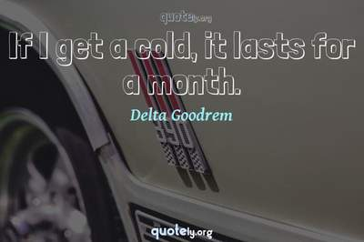 Photo Quote of If I get a cold, it lasts for a month.