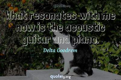 Photo Quote of What resonates with me now is the acoustic guitar and piano.