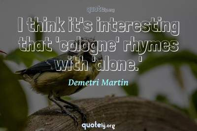 Photo Quote of I think it's interesting that 'cologne' rhymes with 'alone.'
