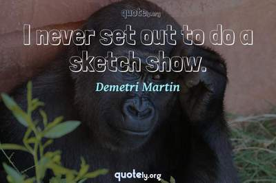 Photo Quote of I never set out to do a sketch show.