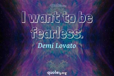 Photo Quote of I want to be fearless.