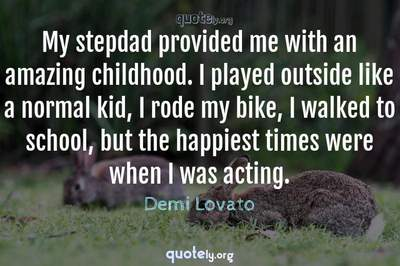 Photo Quote of My stepdad provided me with an amazing childhood. I played outside like a normal kid, I rode my bike, I walked to school, but the happiest times were when I was acting.