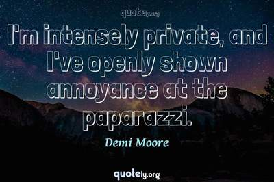 Photo Quote of I'm intensely private, and I've openly shown annoyance at the paparazzi.