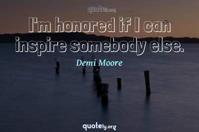 Photo Quote of I'm honored if I can inspire somebody else.