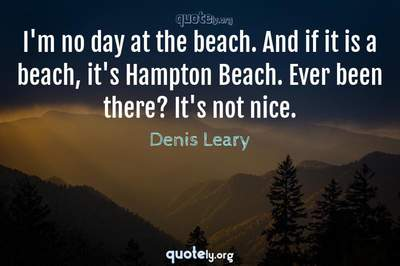 Photo Quote of I'm no day at the beach. And if it is a beach, it's Hampton Beach. Ever been there? It's not nice.