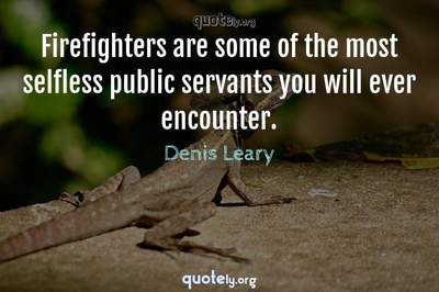 Photo Quote of Firefighters are some of the most selfless public servants you will ever encounter.