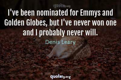 Photo Quote of I've been nominated for Emmys and Golden Globes, but I've never won one and I probably never will.