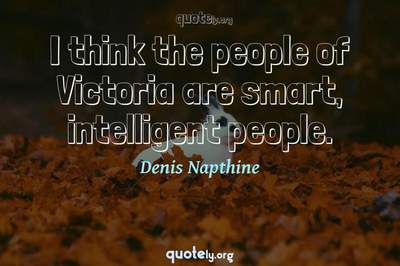 Photo Quote of I think the people of Victoria are smart, intelligent people.