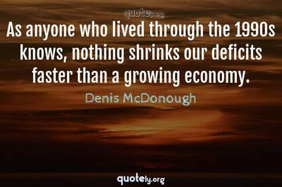 Photo Quote of As anyone who lived through the 1990s knows, nothing shrinks our deficits faster than a growing economy.