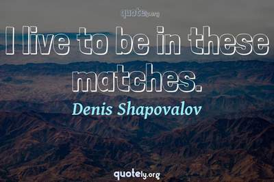 Photo Quote of I live to be in these matches.