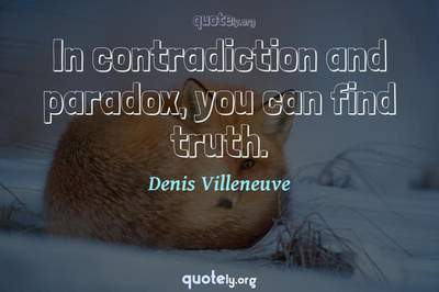 Photo Quote of In contradiction and paradox, you can find truth.