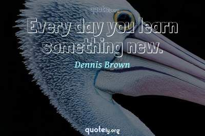 Photo Quote of Every day you learn something new.