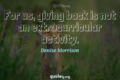 Photo Quote of For us, giving back is not an extracurricular activity.