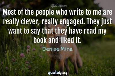 Photo Quote of Most of the people who write to me are really clever, really engaged. They just want to say that they have read my book and liked it.