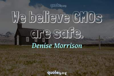 Photo Quote of We believe GMOs are safe.