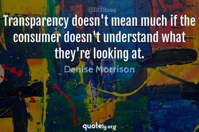 Photo Quote of Transparency doesn't mean much if the consumer doesn't understand what they're looking at.