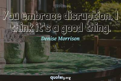 Photo Quote of You embrace disruption. I think it's a good thing.