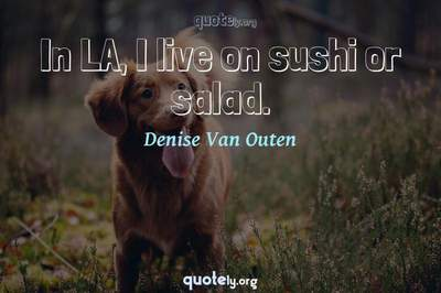 Photo Quote of In LA, I live on sushi or salad.