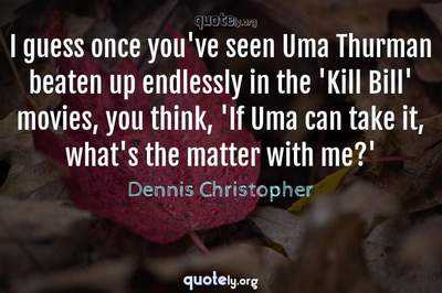 Photo Quote of I guess once you've seen Uma Thurman beaten up endlessly in the 'Kill Bill' movies, you think, 'If Uma can take it, what's the matter with me?'
