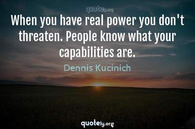 Photo Quote of When you have real power you don't threaten. People know what your capabilities are.