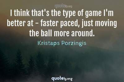 Photo Quote of I think that's the type of game I'm better at - faster paced, just moving the ball more around.