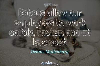 Photo Quote of Robots allow our employees to work safely, faster, and at less cost.