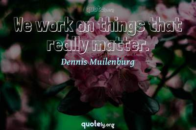 Photo Quote of We work on things that really matter.